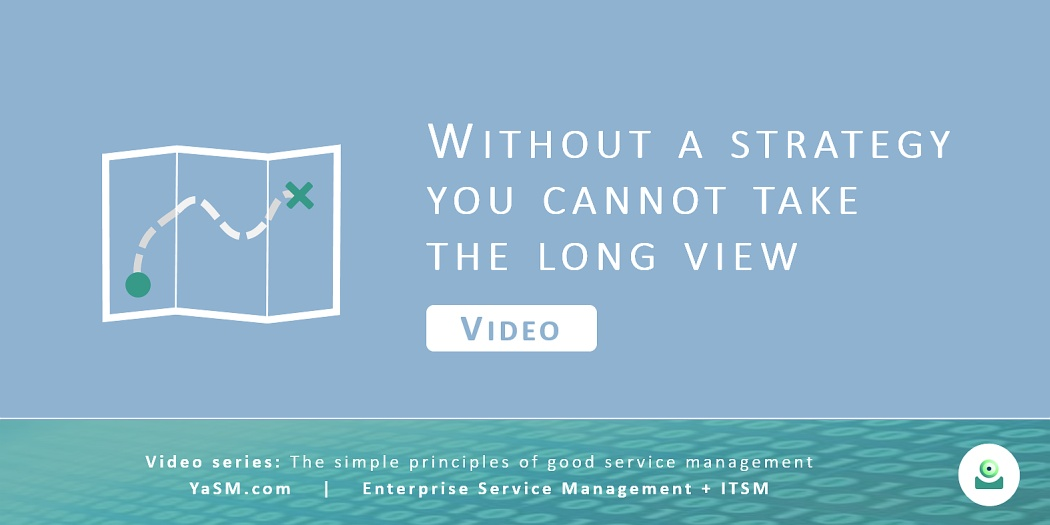 Video: Without a strategy you cannot take the long view. - Service strategy, strategic assessments and road-maps based on the YaSM framework. - Series: Good service management, part 5.